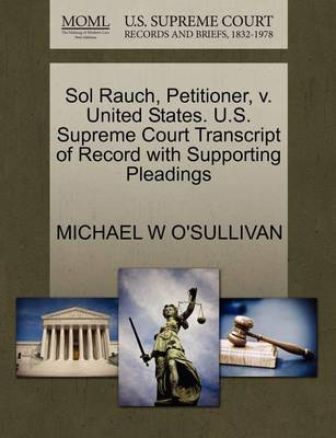 Sol Rauch, Petitioner, V. United States. U.S. Supreme Court Transcript of Record with Supporting Pleadings by Michael W O'Sullivan