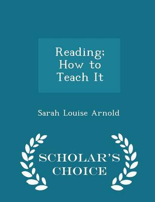Reading; How to Teach It - Scholar's Choice Edition by Sarah Louise Arnold