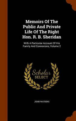 Memoirs of the Public and Private Life of the Right Hon. R. B. Sheridan by John Watkins