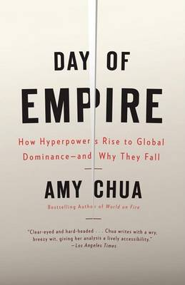 Day of Empire: How Hyperpowers Rise to Global Dominance--And Why They Fall by Amy Chua