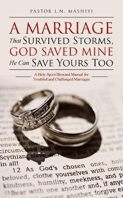 A Marriage That Survived Storms, God Saved Mine He Can Save Yours Too: A Holy Spirit Directed Manual for Troubled and Challenged Marriages book