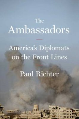 The Ambassadors: America's Diplomats on the Front Lines by Paul Richter