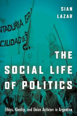 The Social Life of Politics by Sian Lazar
