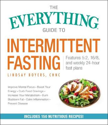 The Everything Guide to Intermittent Fasting: Features 5:2, 16/8, and Weekly 24-Hour Fast Plans book