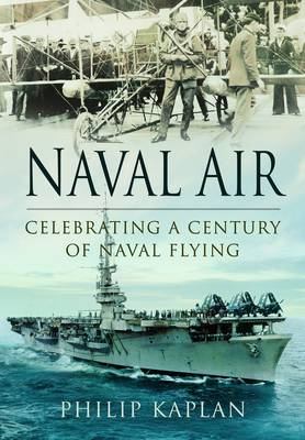 Naval Air: Celebrating a Century of Naval Flying by Philip Kaplan
