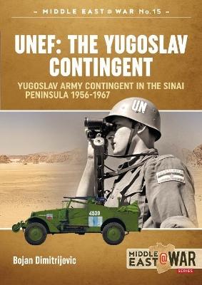 Unef: the Yugoslav Contingent: The Yugoslav Army Contingent in the Sinai Peninsula 1956-1967 by Bojan Dimitrijevic