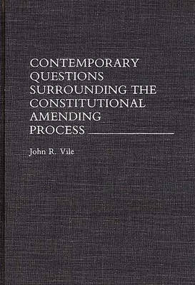 Contemporary Questions Surrounding the Constitutional Amending Process by John R. Vile