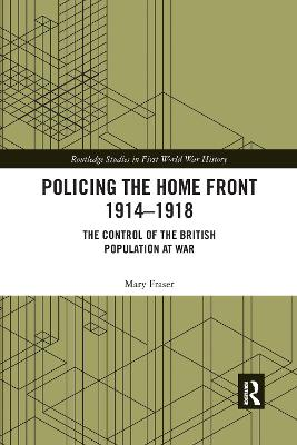 Policing the Home Front 1914-1918: The control of the British population at war by Mary Fraser