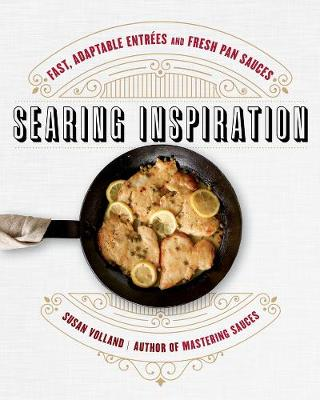 Searing Inspiration: Fast, Adaptable Entrees and Fresh Pan Sauces by Susan Volland