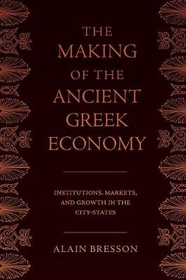 The Making of the Ancient Greek Economy: Institutions, Markets, and Growth in the City-States by Alain Bresson