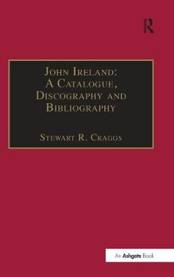John Ireland: A Catalogue, Discography and Bibliography by Stewart R. Craggs