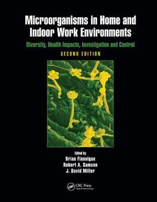 Microorganisms in Home and Indoor Work Environments: Diversity, Health Impacts, Investigation and Control, Second Edition by Brian Flannigan