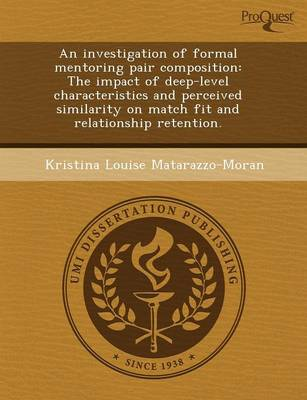 An Investigation of Formal Mentoring Pair Composition: The Impact of Deep-Level Characteristics and Perceived Similarity on Match Fit and Relationshi by Amy M Johnson