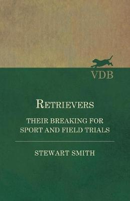 Retrievers - Their Breaking for Sport and Field Trials by Stewart Smith