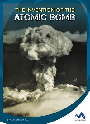 The Invention of the Atomic Bomb by Clara Maccarald