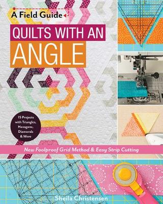 A Field Guide - Quilts with an Angle: New Foolproof Grid Method & Easy Strip Cutting by Sheila Christensen