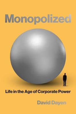 Monopolized: Life in the Age of Corporate Power by David Dayen
