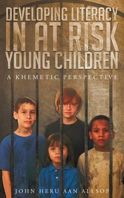 Developing Literacy in at Risk Young Children: A Khametic Perspective by John Heru Aan Allsop