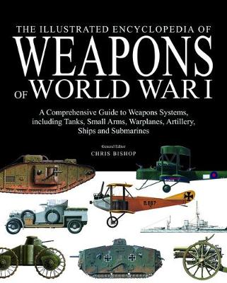 The Illustrated Encyclopedia of Weapons of World War I by Chris Bishop
