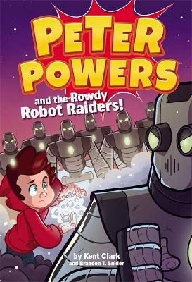 Peter Powers and the Rowdy Robot Raiders by Kent Clark