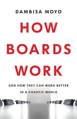 How Boards Work: And How They Can Work Better in a Chaotic World by Dambisa Moyo
