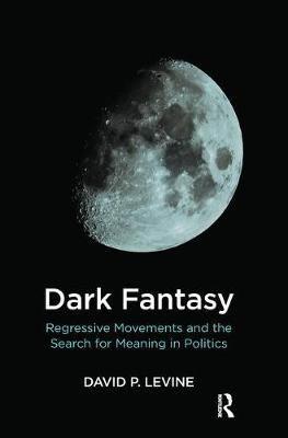 Dark Fantasy: Regressive Movements and the Search for Meaning in Politics book