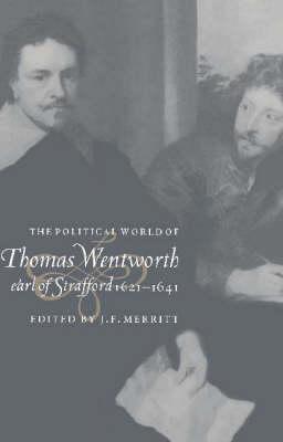 Political World of Thomas Wentworth, Earl of Strafford, 1621-1641 by J. F. Merritt