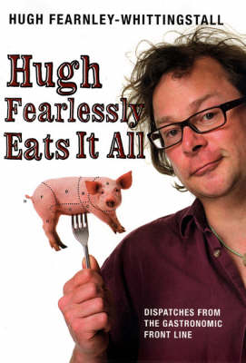 Hugh Fearlessly Eats it All: Dispatches from the Gastronomic Frontline by Hugh Fearnley-Whittingstall