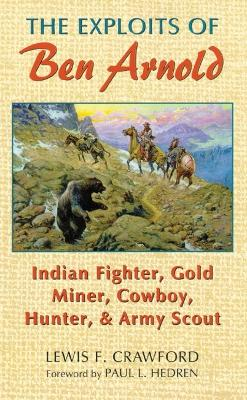 The Exploits of Ben Arnold: Indian Fighter, Gold Miner, Cowboy, Hunter and Army Scout by L.F. Crawford