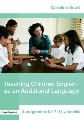 Teaching Children English as an Additional Language: A Programme for 7-12 Year Olds by Caroline Scott