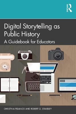 Digital Storytelling as Public History: A Guidebook for Educators by Christina Fisanick