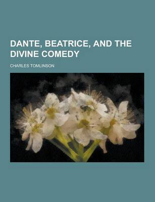 Dante, Beatrice, and the Divine Comedy by Charles Tomlinson
