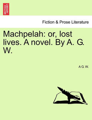 Machpelah: Or, Lost Lives. a Novel. by A. G. W. by A G W