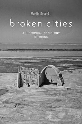 Broken Cities: A Historical Sociology of Ruins by Martin Devecka