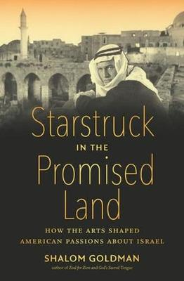 Starstruck in the Promised Land: How the Arts Shaped American Passions about Israel by Shalom Goldman
