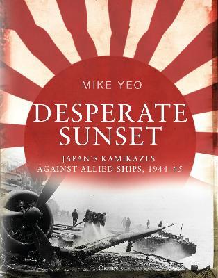 Desperate Sunset: Japan's kamikazes against Allied ships, 1944-45 book