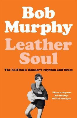 Leather Soul: A Half-back Flanker's Rhythm and Blues by Bob Murphy