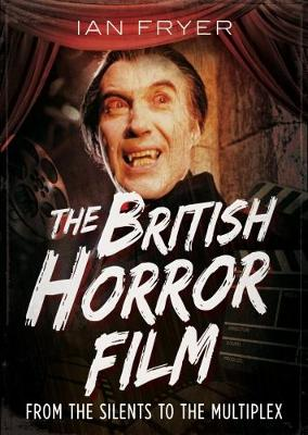 The British Horror Film from the Silent to the Multiplex by Ian Fryer