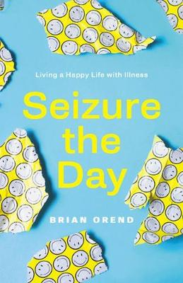 Seizure the Day: Living a Happy Life With Illness by Brian Orend