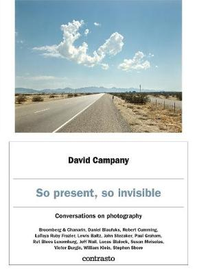 David Campany: So present, so invisible: Conversations on photography by David Campany