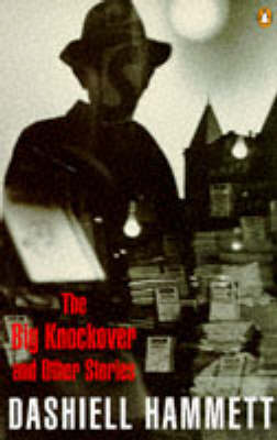 The Big Knockover And Other Stories: The Gutting of Couffignal; Fly Paper; the Scorched Face; This King Business; the Gatewood Caper; Dead Yellow Women; Corkscrew; Tulip; the Big Knockover; $106,000 Blood Money by Dashiell Hammett