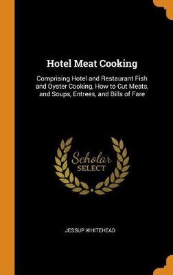 Hotel Meat Cooking: Comprising Hotel and Restaurant Fish and Oyster Cooking, How to Cut Meats, and Soups, Entrees, and Bills of Fare by Jessup