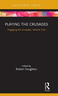 The Playing the Crusades: Engaging the Crusades, Volume Five by Robert Houghton