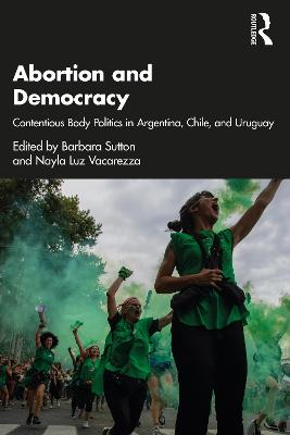 Abortion and Democracy: Contentious Body Politics in Argentina, Chile, and Uruguay by Barbara Sutton