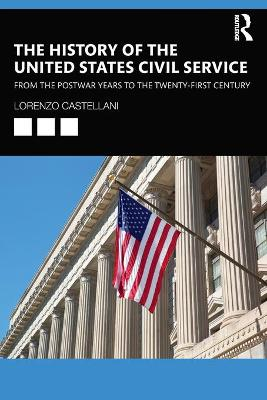 The History of the United States Civil Service: From the Postwar Years to the Twenty-First Century by Lorenzo Castellani