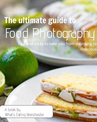 The Ultimate Guide to Food Photography: Tips and tricks to take you from daunting to delicious by Jackson Sarah
