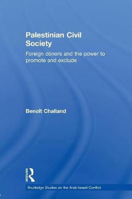 Palestinian Civil Society: Foreign Donors and the Power to Promote and Exclude by Benoit Challand