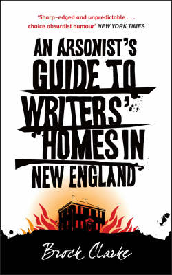 An An Arsonist's Guide to Writers' Homes in New England by Brock Clarke