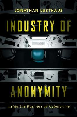 Industry of Anonymity: Inside the Business of Cybercrime by Jonathan Lusthaus