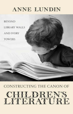 Constructing the Canon of Children's Literature by Anne Lundin